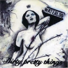 DIRTY PRETTY THINGS / WATERLOO TO ANYWHERE