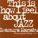IWAMURA MANABU (岩村学) / THIS IS HOW I FEEL ABOUT JAZZ