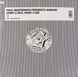 PAUL MASTERSON PRESENTS SUBWAY / WHAT U GOT...