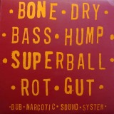 DUB NARCOTIC SOUND SYSTEM / BONE DRY BASS HUMP SUPERBALL ROT GUT