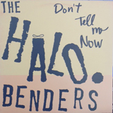 HALO BENDERS / DON'T TELL ME NOW
