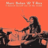MARC BOLAN & T-REX / I DANCED MYSELF OUT OF THE WOMB