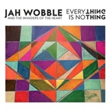JAH WOBBLE & THE INVADERS OF THE HEART / EVERYTHING IS NOTHING