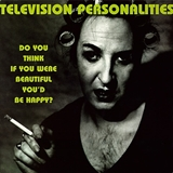 TELEVISION PERSONALITIES ‎/ DO YOU THINK IF YOU WERE BEAUTIFUL YOU'D BE HAPPY?