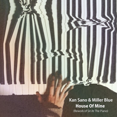 KAN SANO & MILLER BLUE / HOUSE OF MINE (REWORK OF SIT AT THE PIANO)